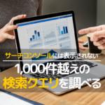 検索クエリを1000件を越えた部分も含めて調べる方法
