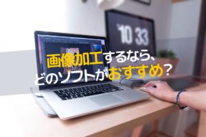 画像加工/編集ソフトは、どれがいいの?有料と無料の両方教えます。
