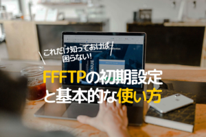 初心者のためのFFFTPの基本的な使い方。注意点などを交え初期設定から解説